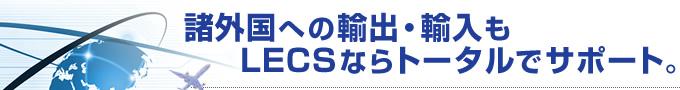 諸外国への輸出・輸入もLECSならトータルでサポート。